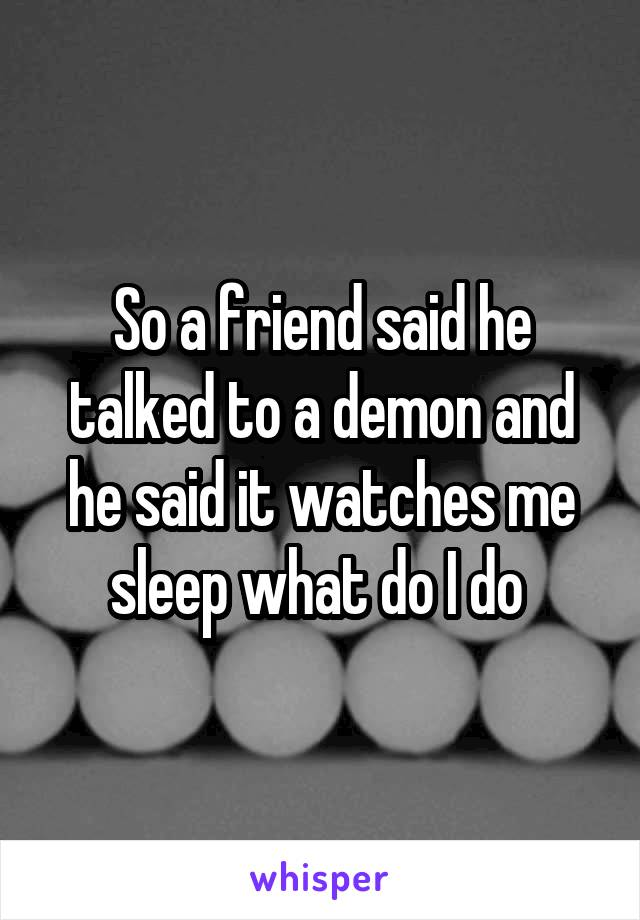 So a friend said he talked to a demon and he said it watches me sleep what do I do