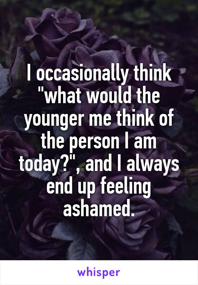 """I occasionally think """"what would the younger me think of the person I am today?"""", and I always end up feeling ashamed."""