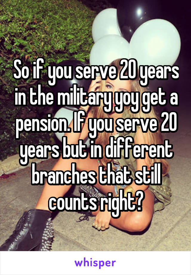 So if you serve 20 years in the military yoy get a pension. If you serve 20 years but in different branches that still counts right?