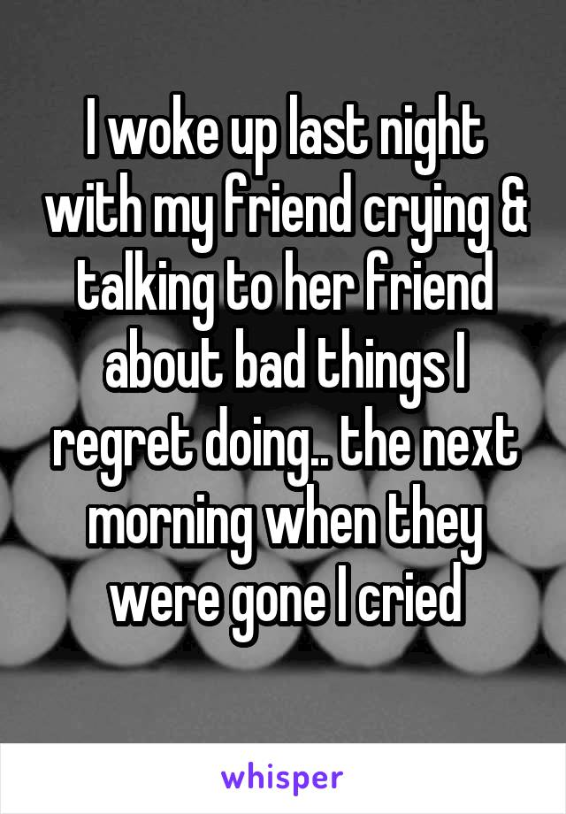 I woke up last night with my friend crying & talking to her friend about bad things I regret doing.. the next morning when they were gone I cried