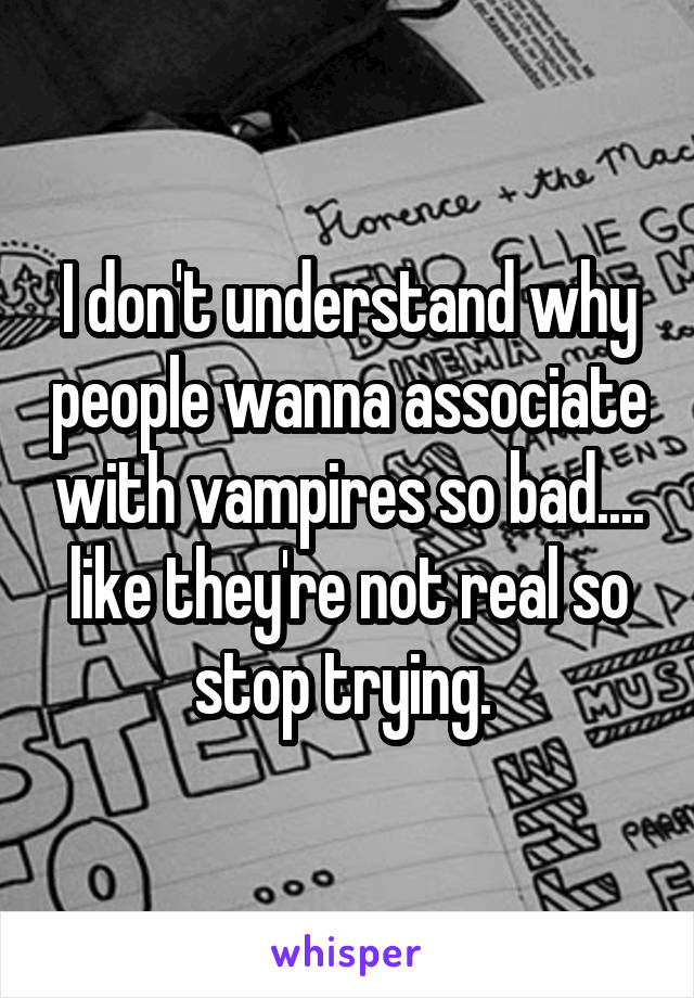 I don't understand why people wanna associate with vampires so bad.... like they're not real so stop trying.
