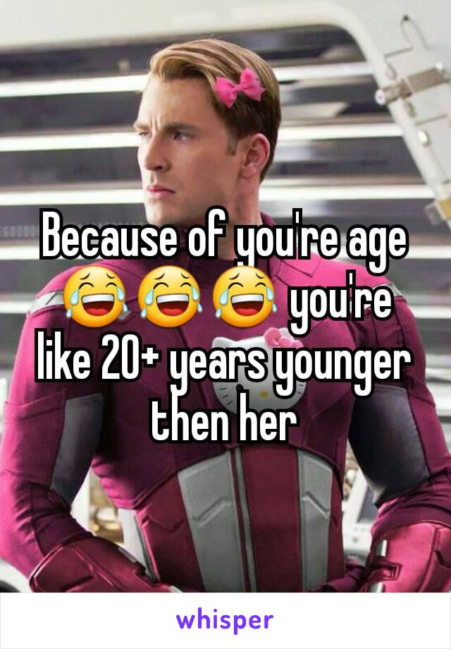 Because of you're age 😂😂😂 you're like 20+ years younger then her