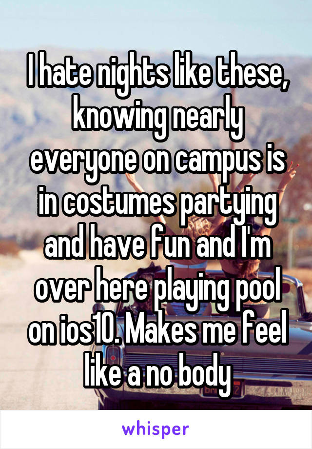 I hate nights like these, knowing nearly everyone on campus is in costumes partying and have fun and I'm over here playing pool on ios10. Makes me feel like a no body