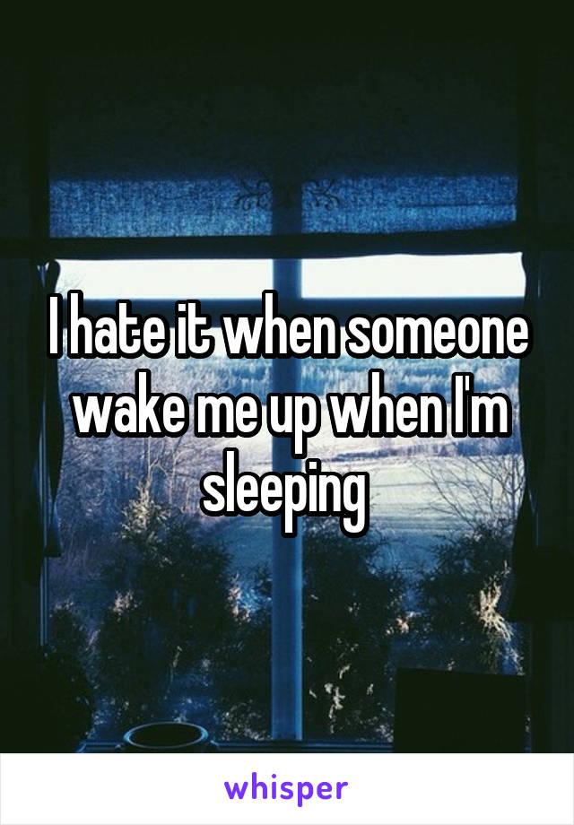 I hate it when someone wake me up when I'm sleeping