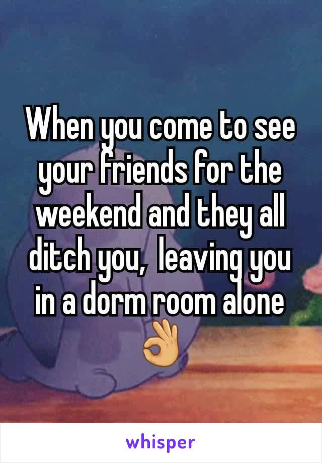 When you come to see your friends for the weekend and they all ditch you,  leaving you in a dorm room alone 👌