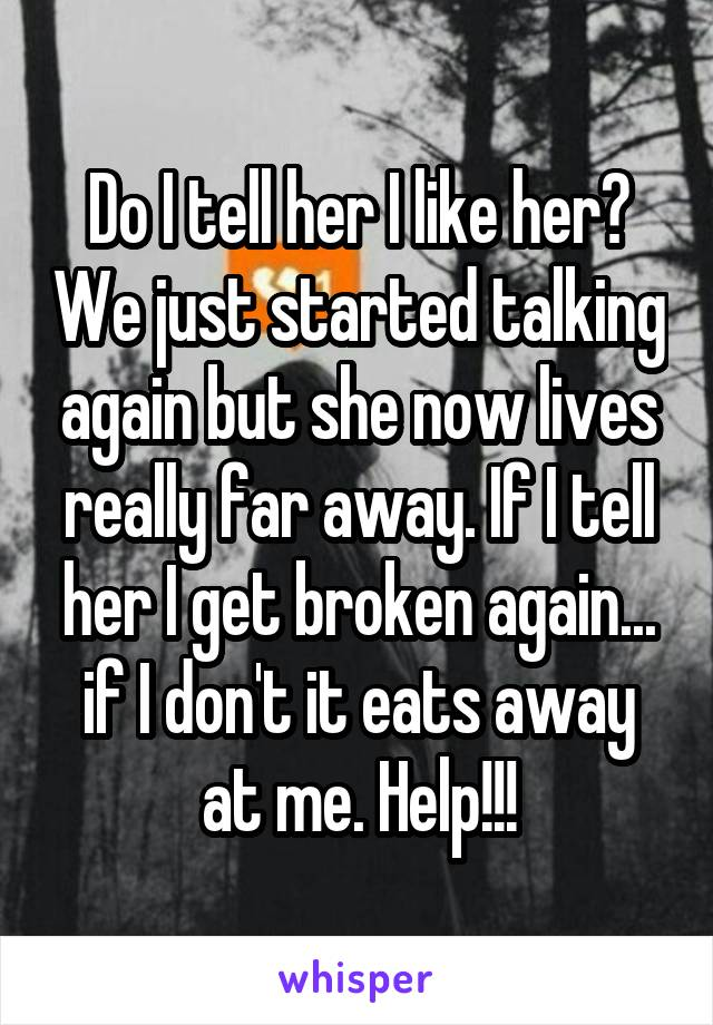 Do I tell her I like her? We just started talking again but she now lives really far away. If I tell her I get broken again... if I don't it eats away at me. Help!!!