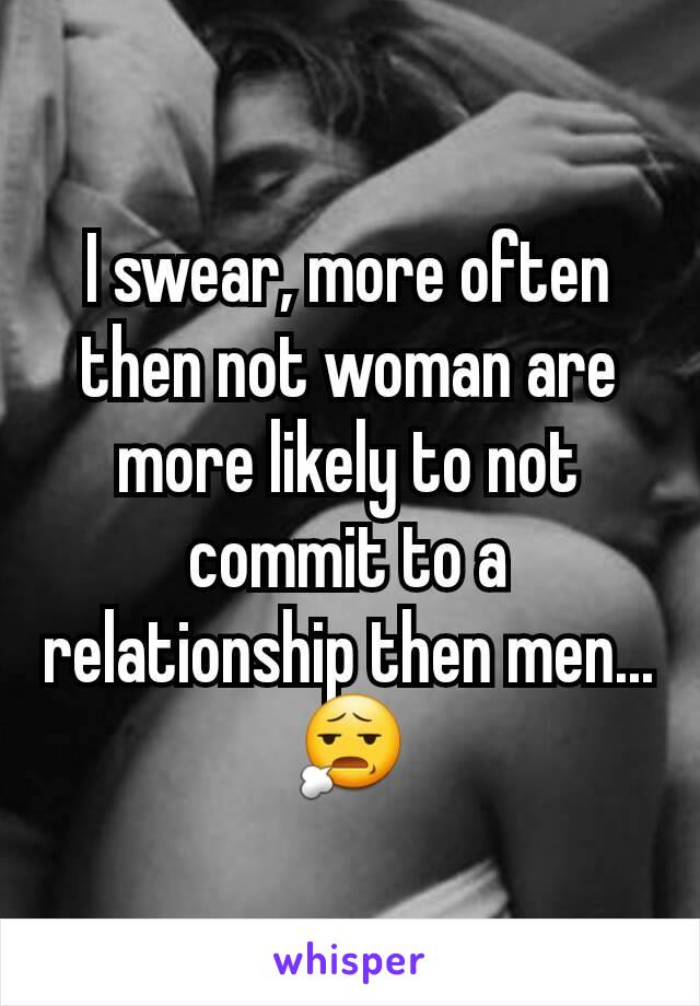 I swear, more often then not woman are more likely to not commit to a relationship then men...😧
