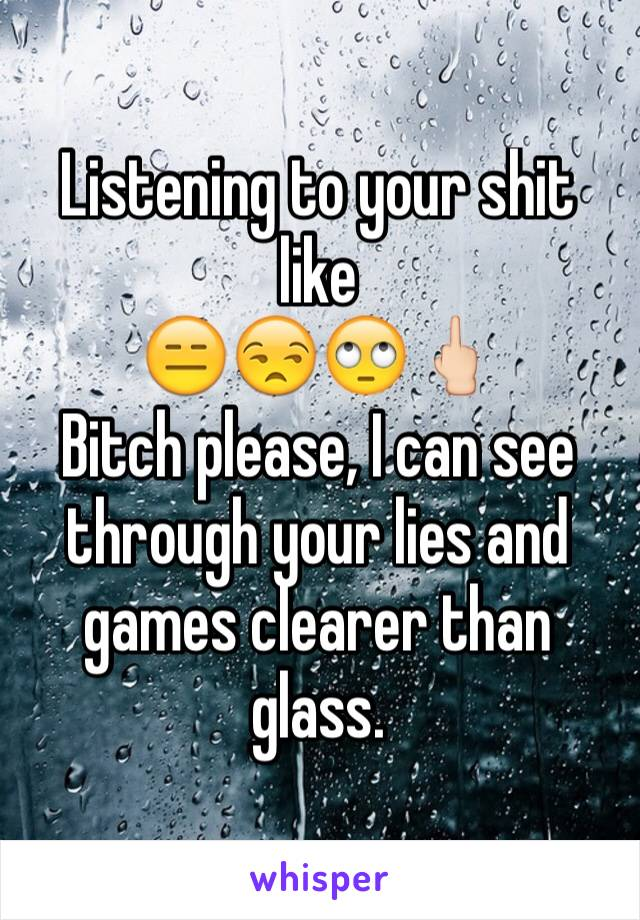 Listening to your shit like 😑😒🙄🖕🏻 Bitch please, I can see through your lies and games clearer than glass.