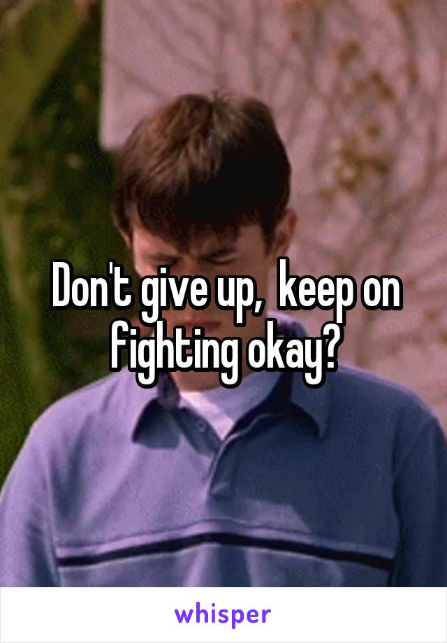 Don't give up,  keep on fighting okay?