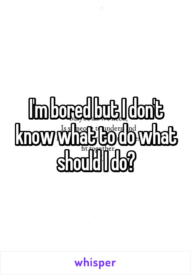 I'm bored but I don't know what to do what should I do?