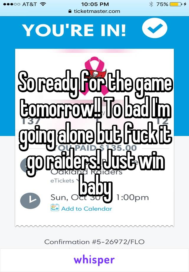 So ready for the game tomorrow!! To bad I'm going alone but fuck it go raiders! Just win baby