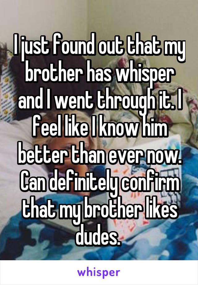 I just found out that my brother has whisper and I went through it. I feel like I know him better than ever now. Can definitely confirm that my brother likes dudes.