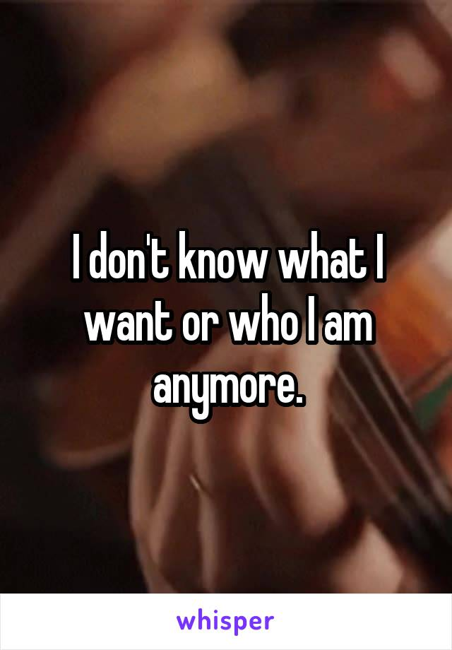 I don't know what I want or who I am anymore.