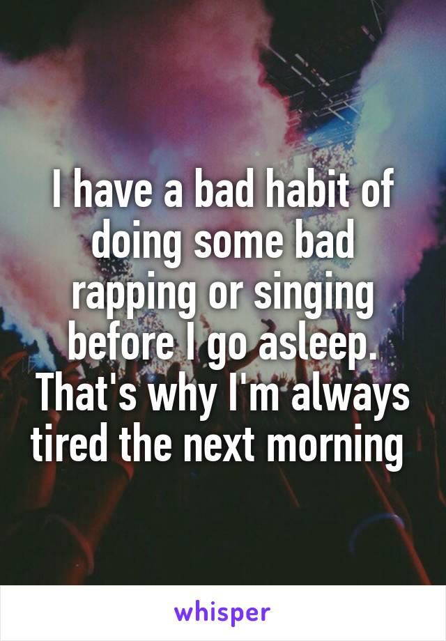 I have a bad habit of doing some bad rapping or singing before I go asleep. That's why I'm always tired the next morning
