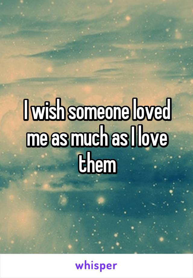 I wish someone loved me as much as I love them