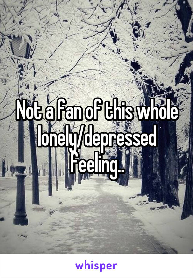 Not a fan of this whole lonely/depressed feeling..