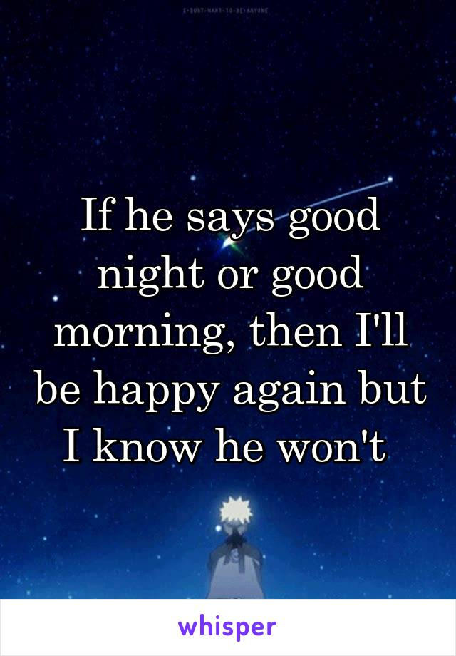 If he says good night or good morning, then I'll be happy again but I know he won't