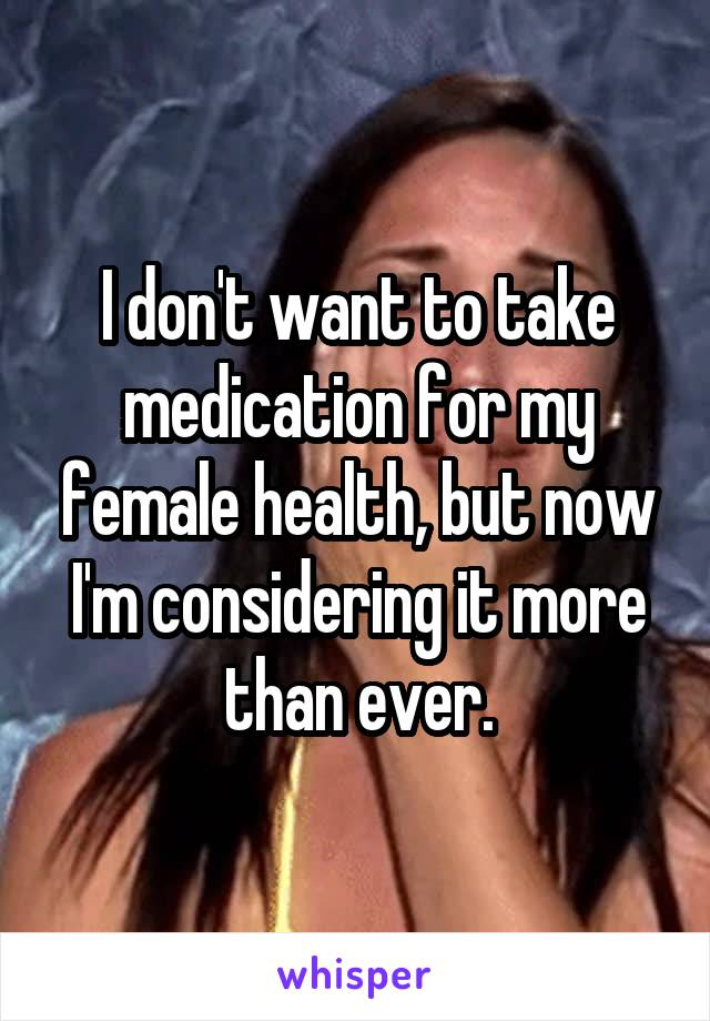 I don't want to take medication for my female health, but now I'm considering it more than ever.