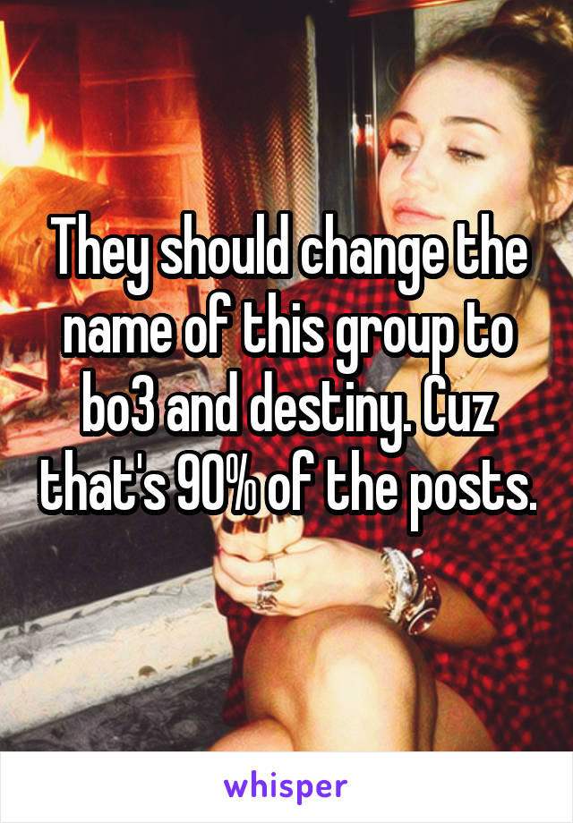 They should change the name of this group to bo3 and destiny. Cuz that's 90% of the posts.