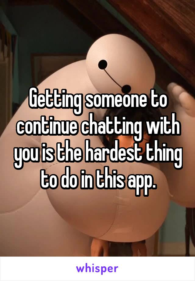 Getting someone to continue chatting with you is the hardest thing to do in this app.