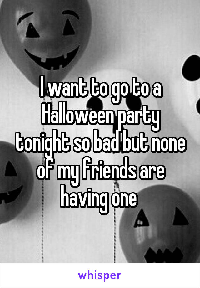 I want to go to a Halloween party tonight so bad but none of my friends are having one