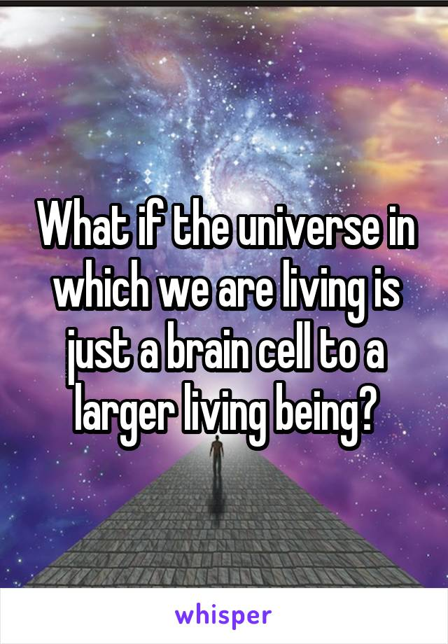 What if the universe in which we are living is just a brain cell to a larger living being?