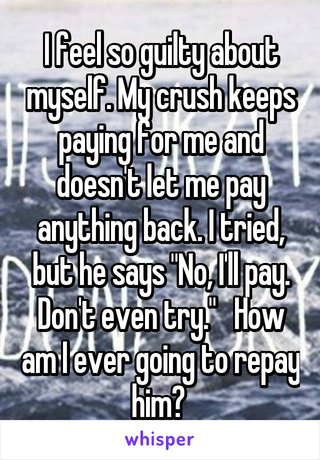 """I feel so guilty about myself. My crush keeps paying for me and doesn't let me pay anything back. I tried, but he says """"No, I'll pay. Don't even try.""""   How am I ever going to repay him?"""