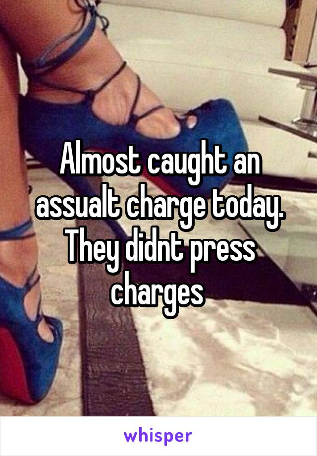 Almost caught an assualt charge today. They didnt press charges