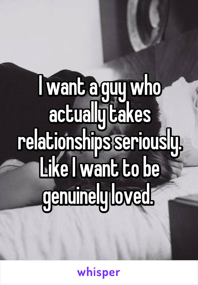 I want a guy who actually takes relationships seriously. Like I want to be genuinely loved.