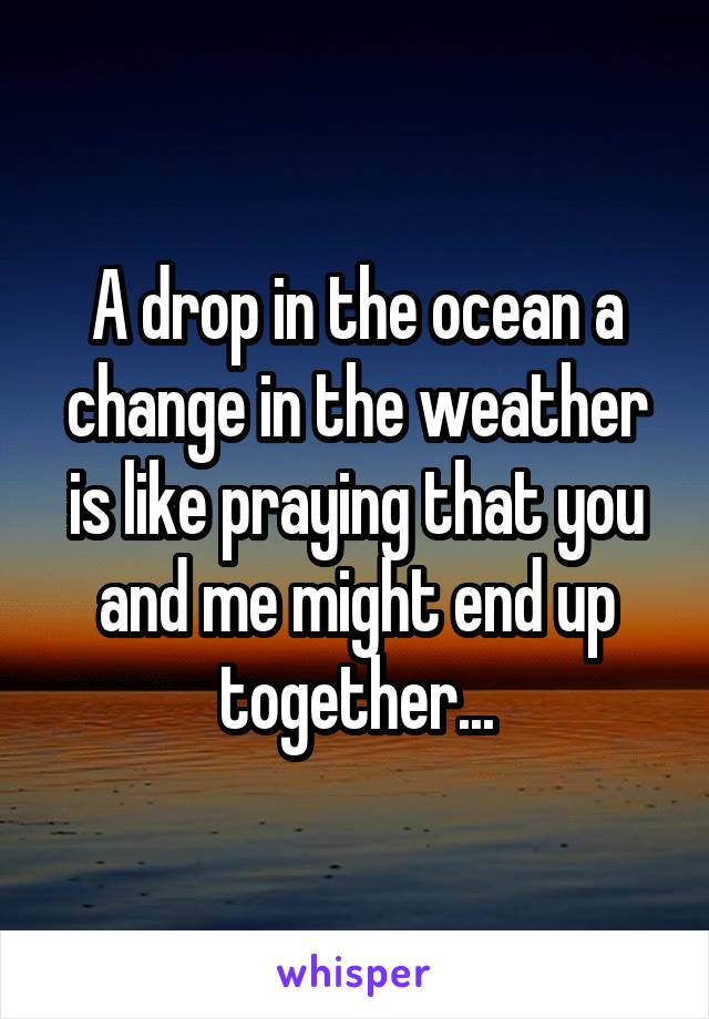 A drop in the ocean a change in the weather is like praying that you and me might end up together...
