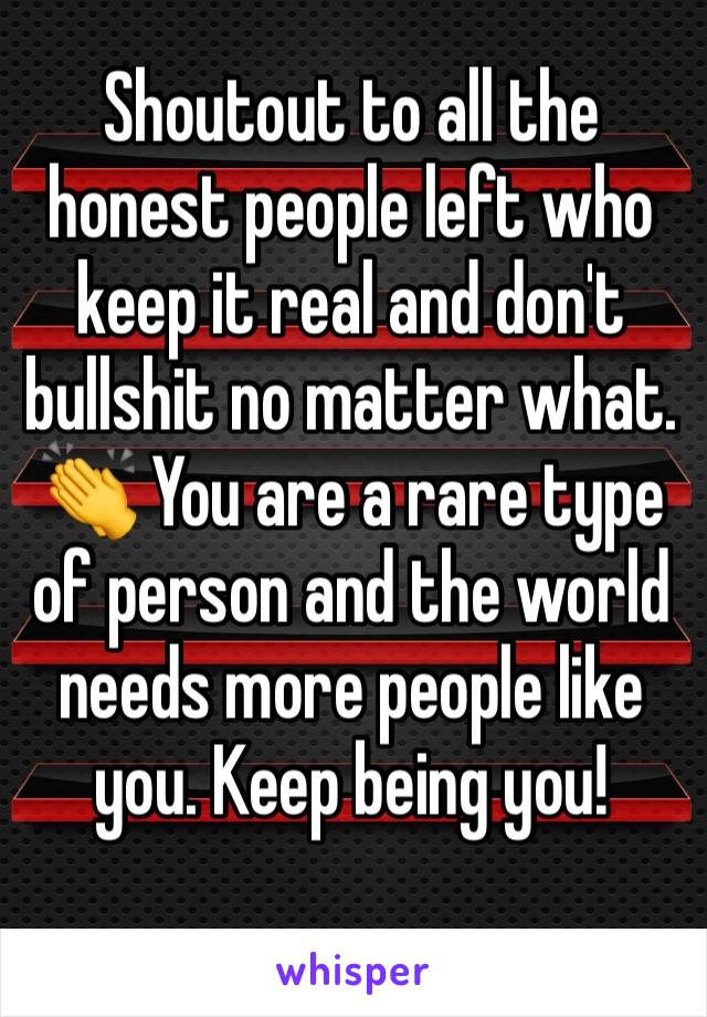 Shoutout to all the honest people left who keep it real and don't bullshit no matter what. 👏 You are a rare type of person and the world needs more people like you. Keep being you!