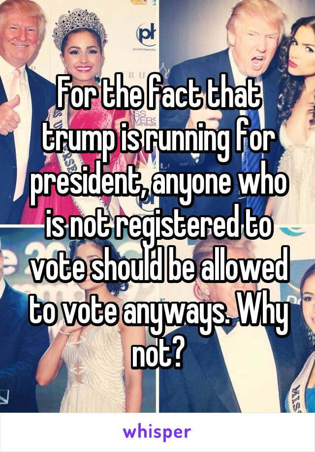 For the fact that trump is running for president, anyone who is not registered to vote should be allowed to vote anyways. Why not?