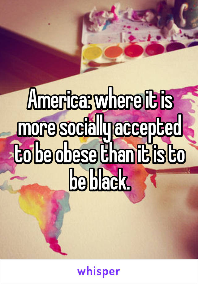 America: where it is more socially accepted to be obese than it is to be black.