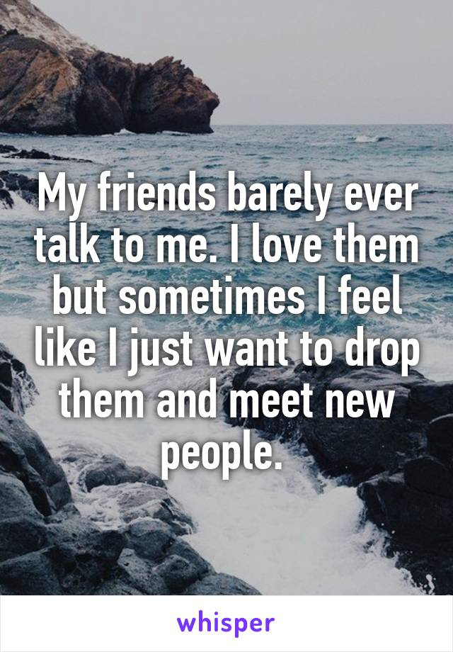 My friends barely ever talk to me. I love them but sometimes I feel like I just want to drop them and meet new people.
