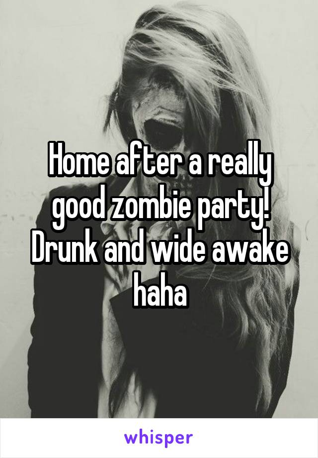 Home after a really good zombie party! Drunk and wide awake haha