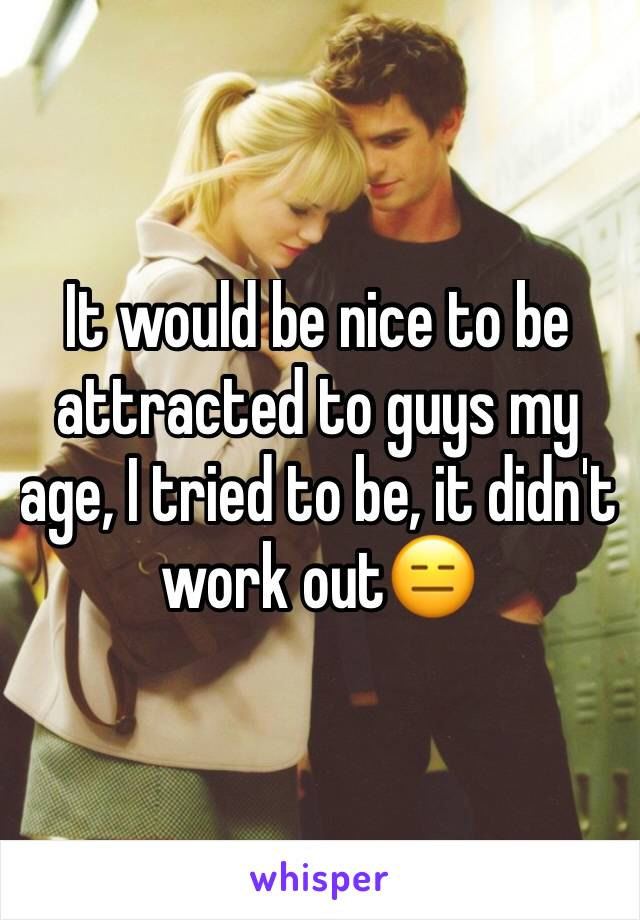 It would be nice to be attracted to guys my age, I tried to be, it didn't work out😑