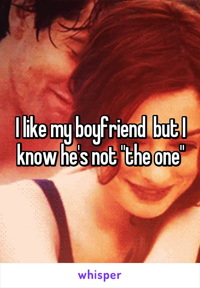 "I like my boyfriend  but I know he's not ""the one"""