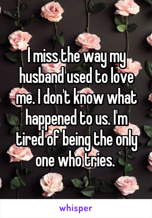 I miss the way my husband used to love me. I don't know what happened to us. I'm tired of being the only one who tries.