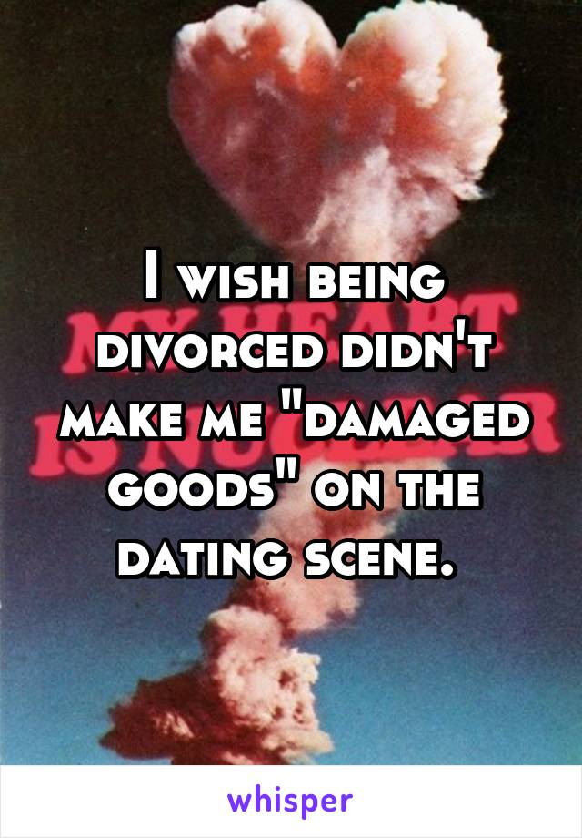 """I wish being divorced didn't make me """"damaged goods"""" on the dating scene."""