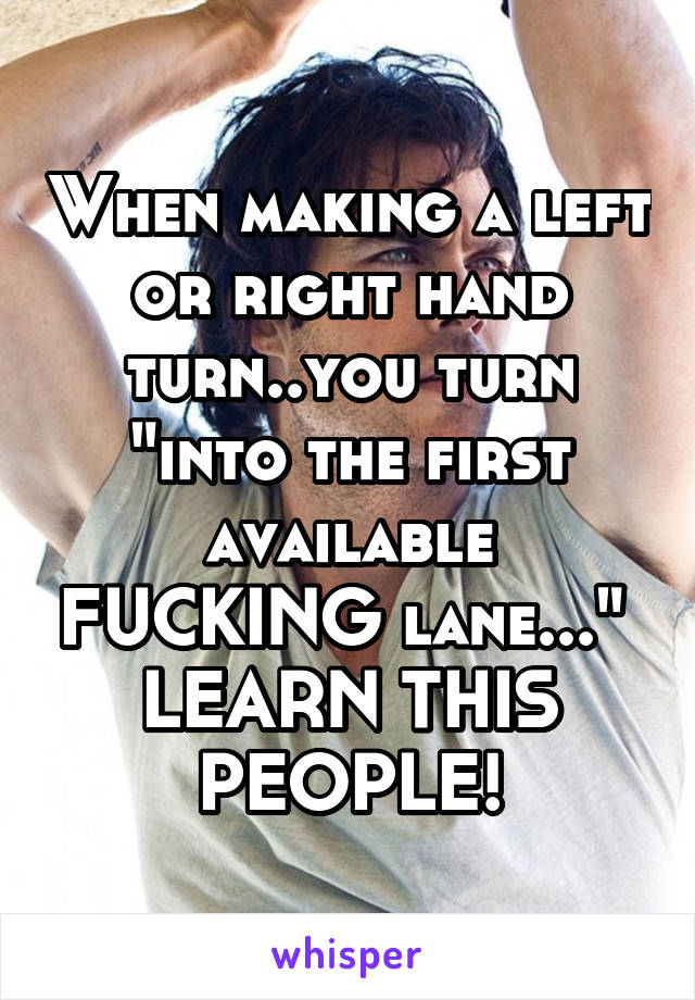 "When making a left or right hand turn..you turn ""into the first available FUCKING lane...""  LEARN THIS PEOPLE!"