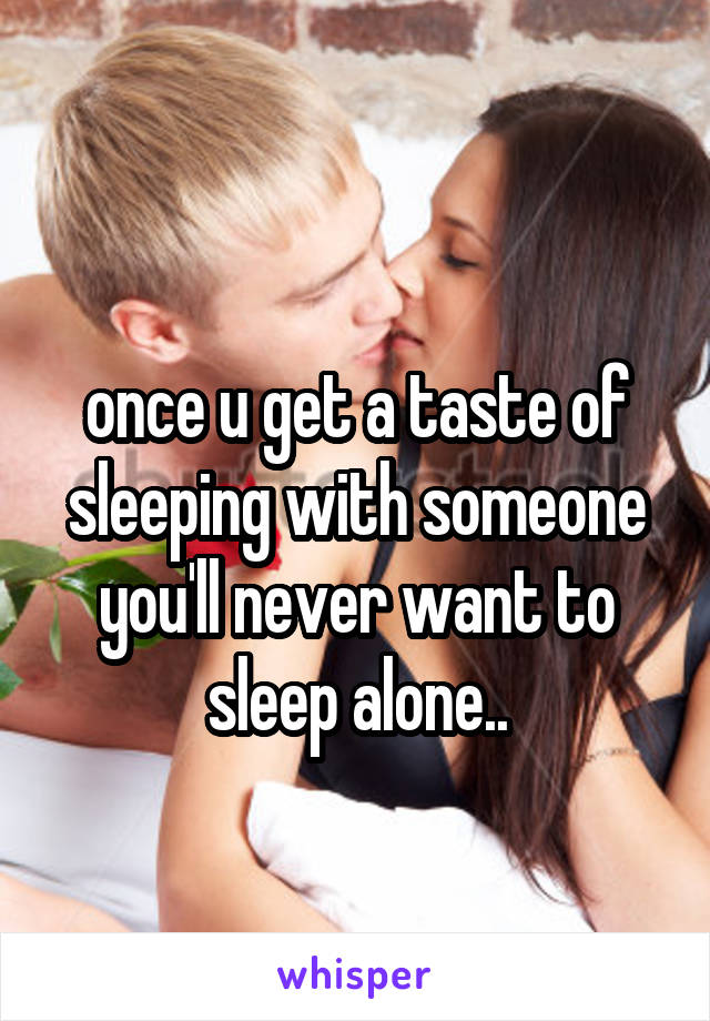 once u get a taste of sleeping with someone you'll never want to sleep alone..