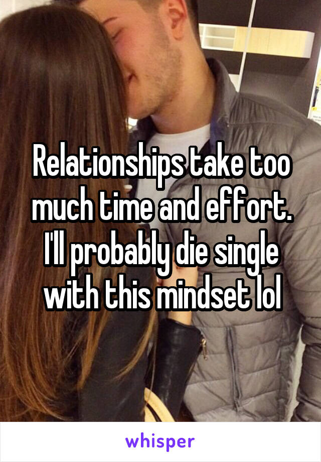 Relationships take too much time and effort. I'll probably die single with this mindset lol