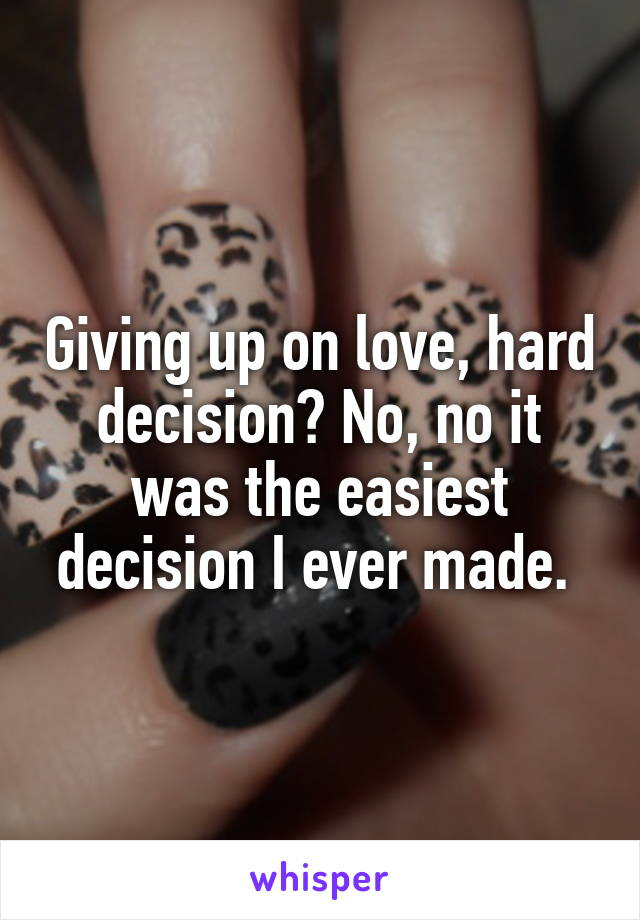 Giving up on love, hard decision? No, no it was the easiest decision I ever made.