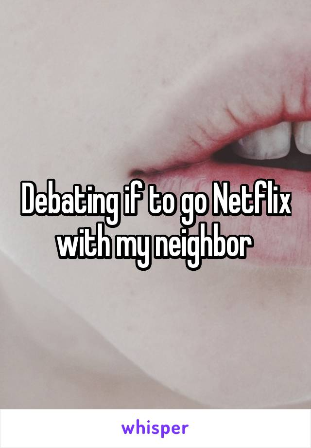 Debating if to go Netflix with my neighbor