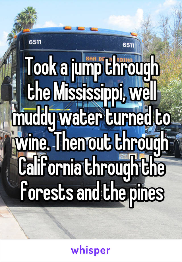 Took a jump through the Mississippi, well muddy water turned to wine. Then out through California through the forests and the pines