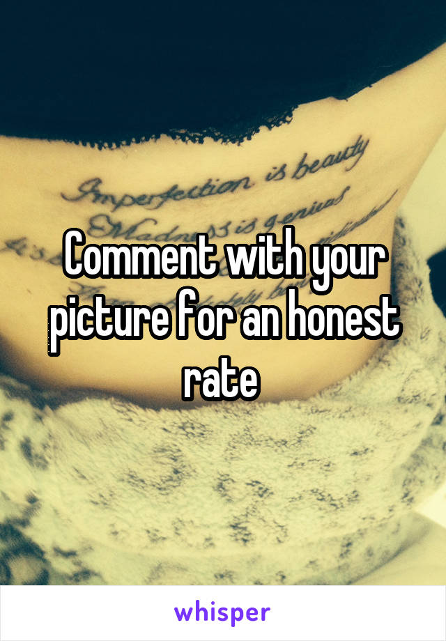 Comment with your picture for an honest rate