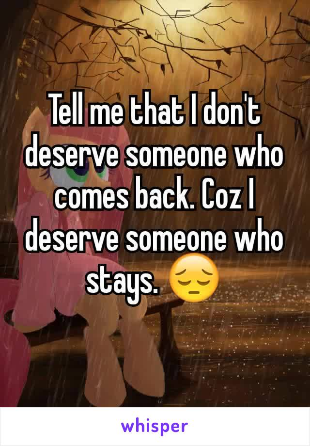 Tell me that I don't deserve someone who comes back. Coz I deserve someone who stays. 😔