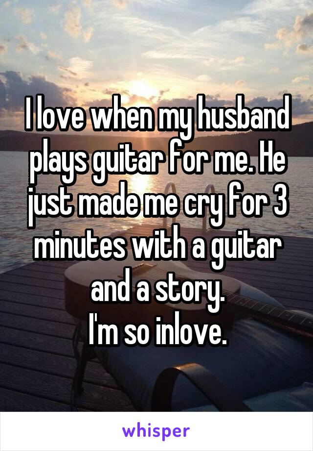 I love when my husband plays guitar for me. He just made me cry for 3 minutes with a guitar and a story. I'm so inlove.