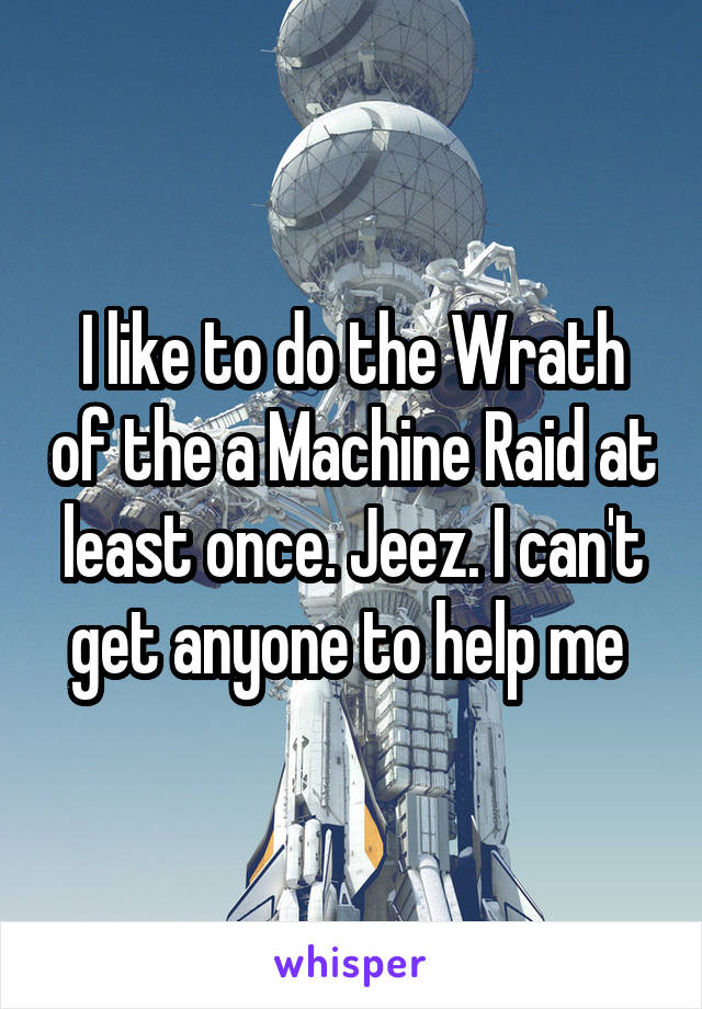 I like to do the Wrath of the a Machine Raid at least once. Jeez. I can't get anyone to help me