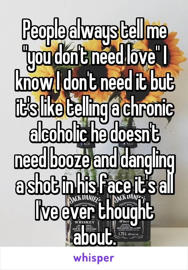 "People always tell me ""you don't need love"" I know I don't need it but it's like telling a chronic alcoholic he doesn't need booze and dangling a shot in his face it's all I've ever thought about."